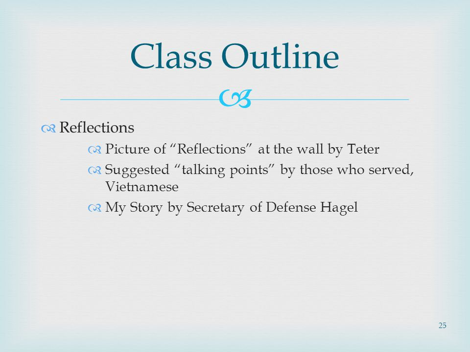   Reflections  Picture of Reflections at the wall by Teter  Suggested talking points by those who served, Vietnamese  My Story by Secretary of Defense Hagel Class Outline 25