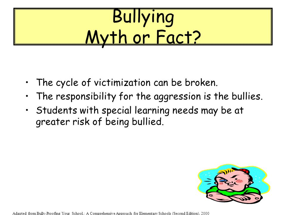 Bullying Myth or Fact? The cycle of victimization can be broken. The responsibility for the aggression is the bullies. Students with special learning