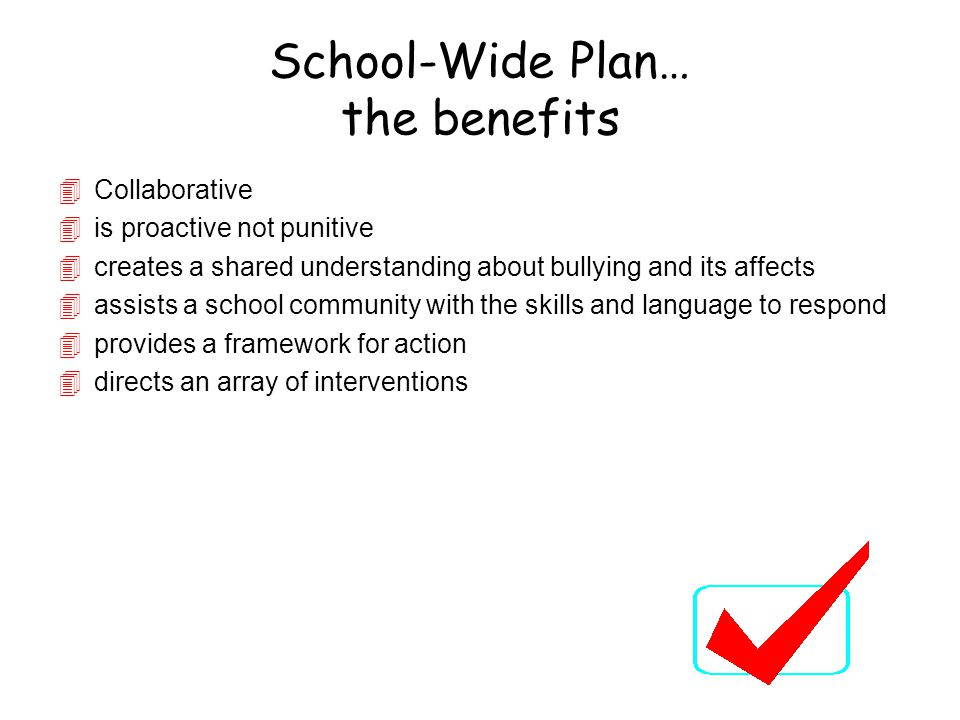 School-Wide Plan… the benefits 4Collaborative 4is proactive not punitive 4creates a shared understanding about bullying and its affects 4assists a sch