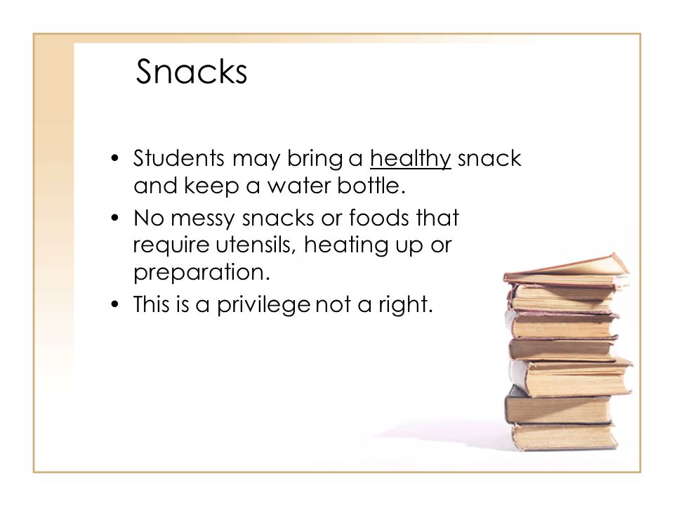 Snacks Students may bring a healthy snack and keep a water bottle. No messy snacks or foods that require utensils, heating up or preparation. This is