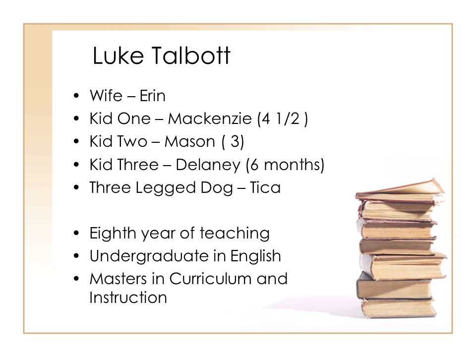 Luke Talbott Wife – Erin Kid One – Mackenzie (4 1/2 ) Kid Two – Mason ( 3) Kid Three – Delaney (6 months) Three Legged Dog – Tica Eighth year of teach