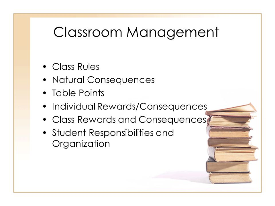 Classroom Management Class Rules Natural Consequences Table Points Individual Rewards/Consequences Class Rewards and Consequences Student Responsibili