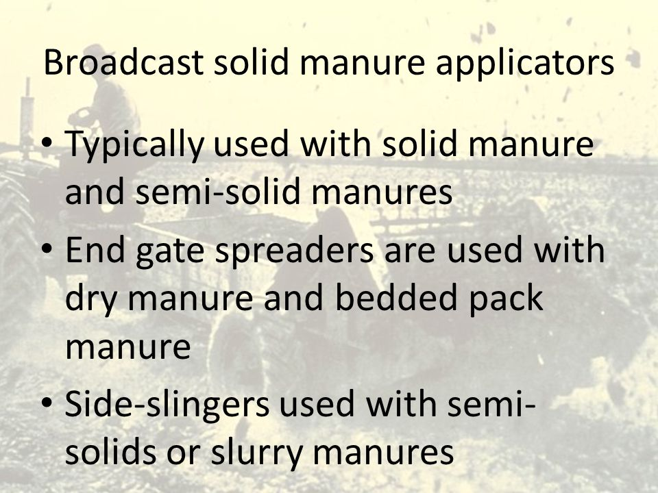Broadcast solid manure applicators Typically used with solid manure and semi-solid manures End gate spreaders are used with dry manure and bedded pack