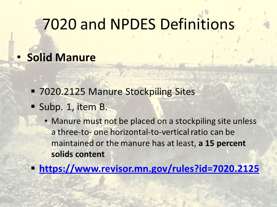 7020 and NPDES Definitions Solid Manure  7020.2125 Manure Stockpiling Sites  Subp. 1, item B. Manure must not be placed on a stockpiling site unless