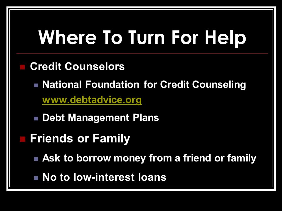 Where To Turn For Help Credit Counselors National Foundation for Credit Counseling www.debtadvice.org www.debtadvice.org Debt Management Plans Friends or Family Ask to borrow money from a friend or family No to low-interest loans