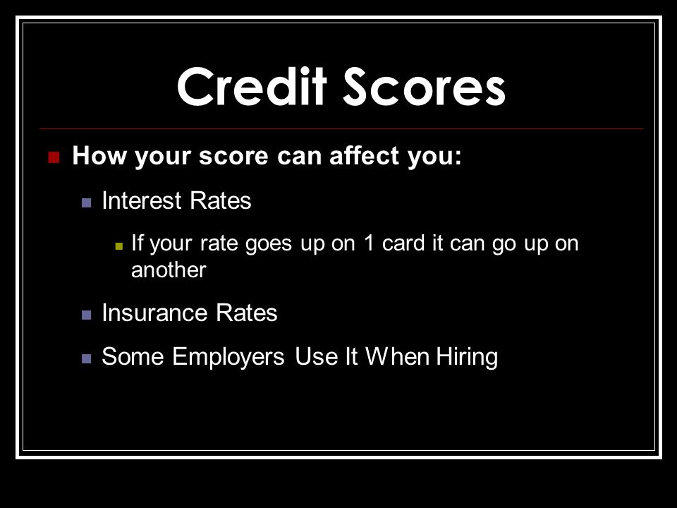 Credit Scores How your score can affect you: Interest Rates If your rate goes up on 1 card it can go up on another Insurance Rates Some Employers Use