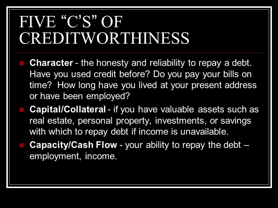 "FIVE ""C'S"" OF CREDITWORTHINESS Character - the honesty and reliability to repay a debt. Have you used credit before? Do you pay your bills on time? Ho"
