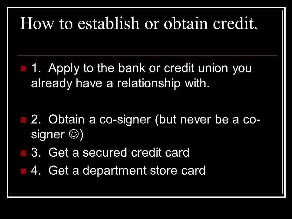 How to establish or obtain credit. 1. Apply to the bank or credit union you already have a relationship with. 2. Obtain a co-signer (but never be a co