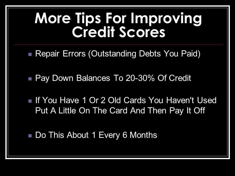 More Tips For Improving Credit Scores Repair Errors (Outstanding Debts You Paid) Pay Down Balances To 20-30% Of Credit If You Have 1 Or 2 Old Cards You Haven t Used Put A Little On The Card And Then Pay It Off Do This About 1 Every 6 Months