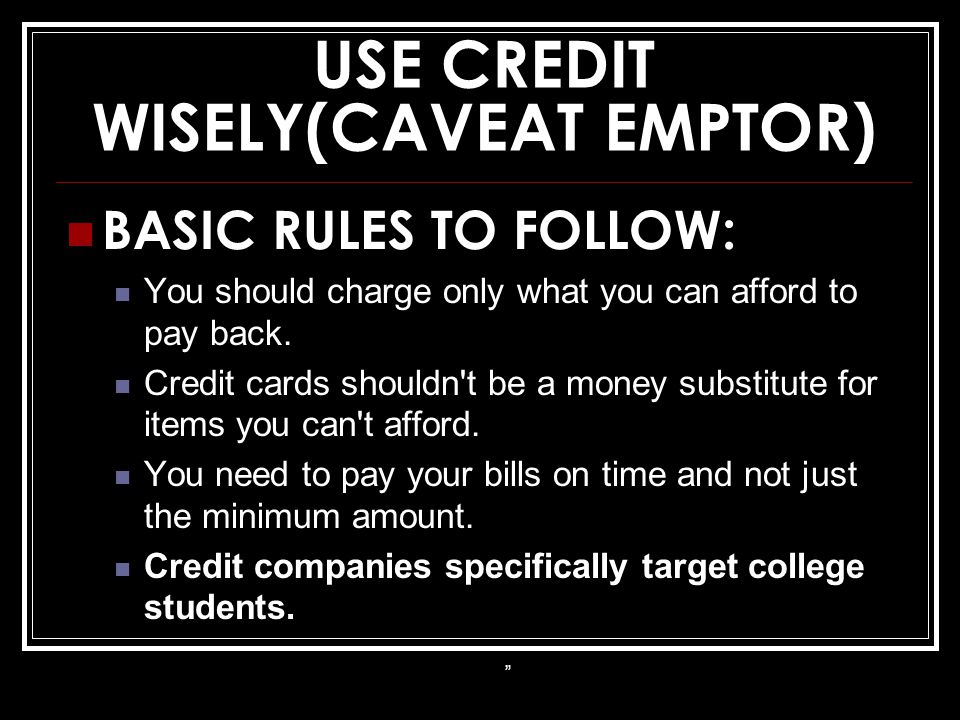 USE CREDIT WISELY(CAVEAT EMPTOR) BASIC RULES TO FOLLOW: You should charge only what you can afford to pay back. Credit cards shouldn't be a money subs