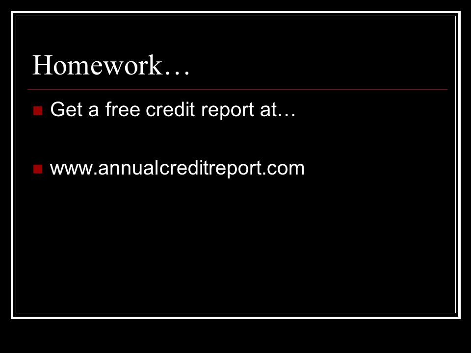 Homework… Get a free credit report at… www.annualcreditreport.com