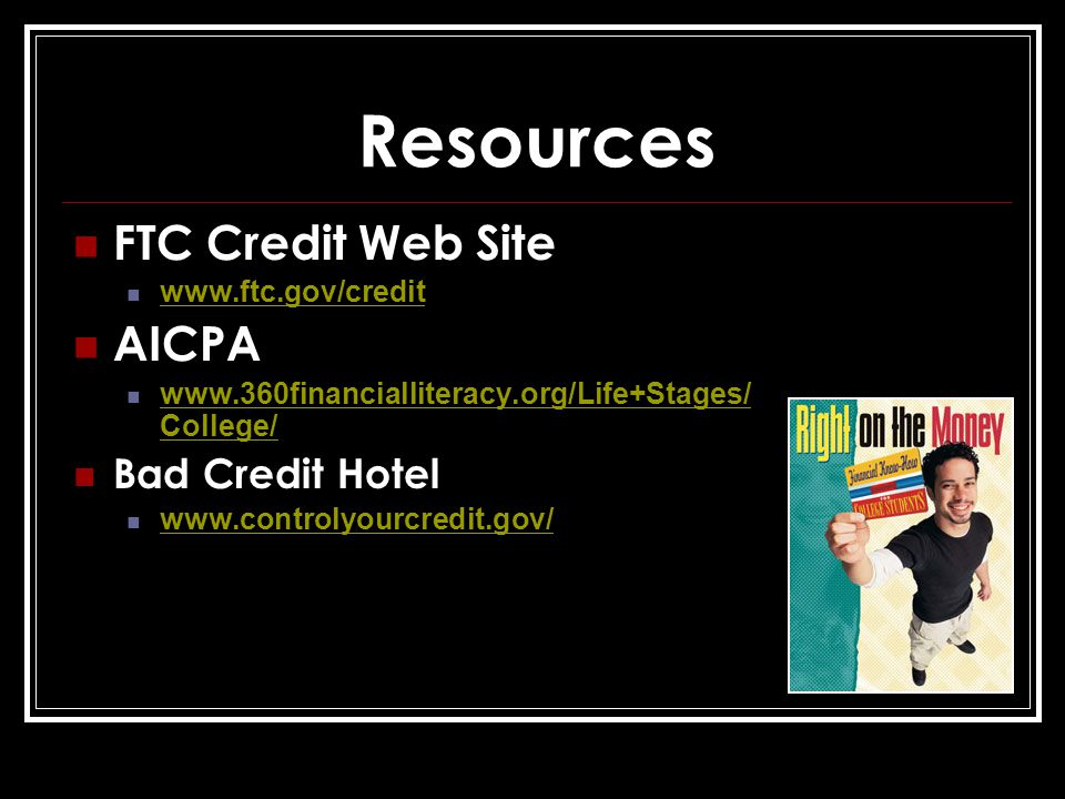Resources FTC Credit Web Site www.ftc.gov/credit AICPA www.360financialliteracy.org/Life+Stages/ College/ www.360financialliteracy.org/Life+Stages/ College/ Bad Credit Hotel www.controlyourcredit.gov/