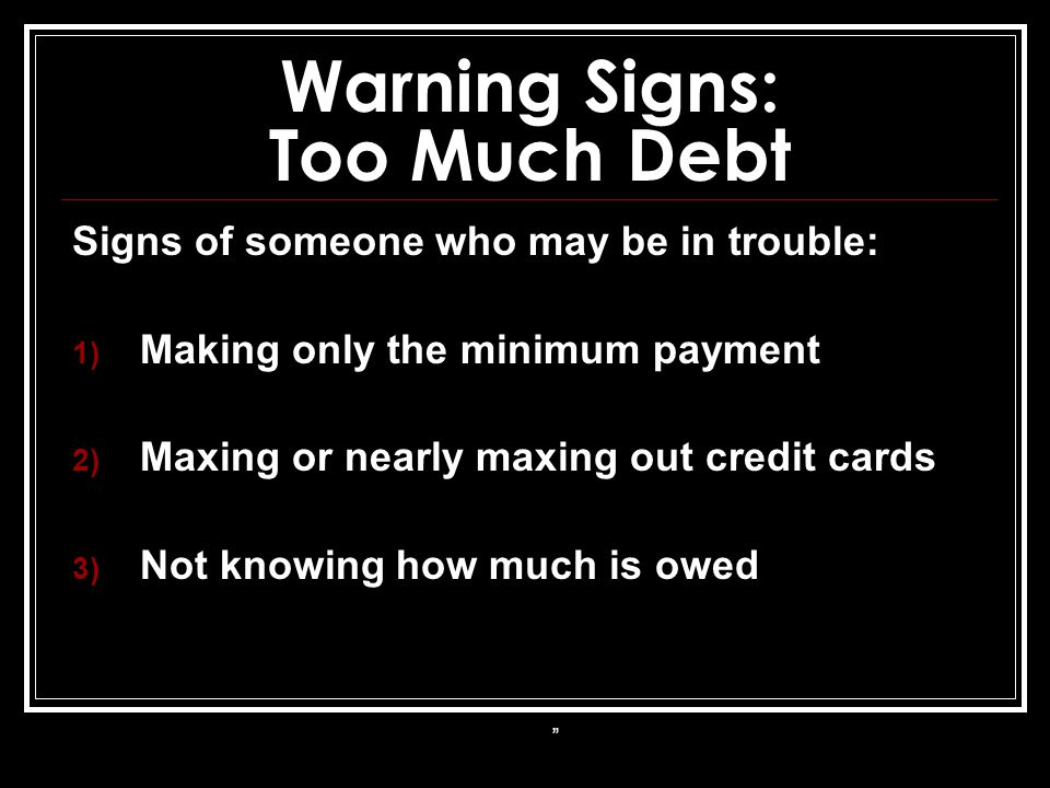 Warning Signs: Too Much Debt Signs of someone who may be in trouble: 1) Making only the minimum payment 2) Maxing or nearly maxing out credit cards 3) Not knowing how much is owed