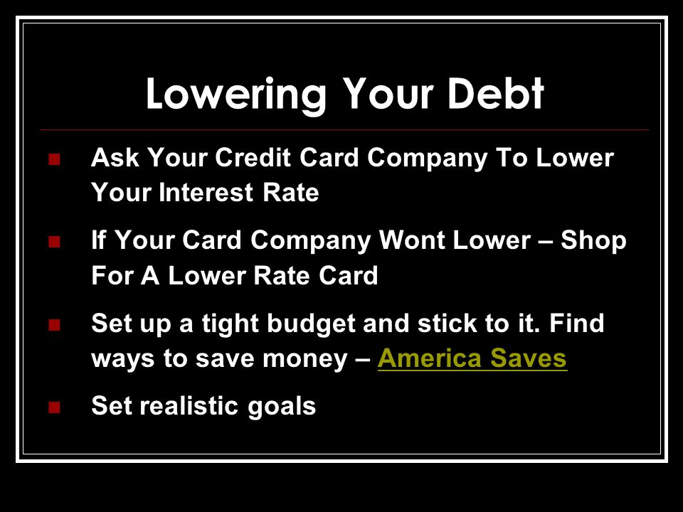 Lowering Your Debt Ask Your Credit Card Company To Lower Your Interest Rate If Your Card Company Wont Lower – Shop For A Lower Rate Card Set up a tight budget and stick to it.