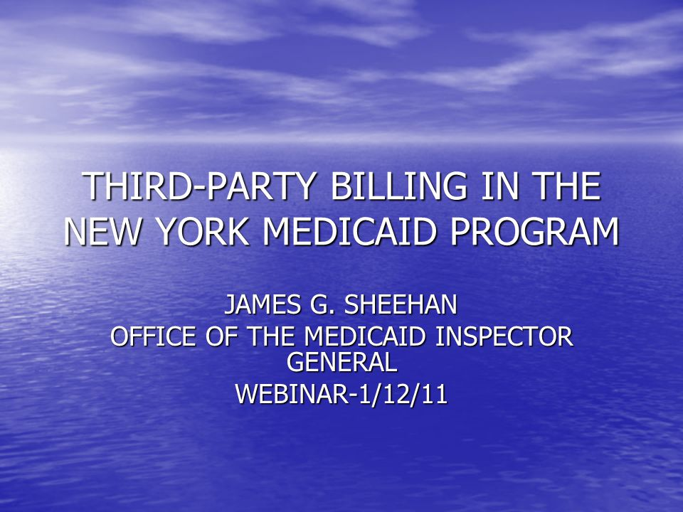 THIRD-PARTY BILLING IN THE NEW YORK MEDICAID PROGRAM JAMES G. SHEEHAN OFFICE OF THE MEDICAID INSPECTOR GENERAL WEBINAR-1/12/11