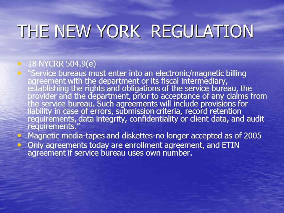 "THE NEW YORK REGULATION 18 NYCRR 504.9(e) ""Service bureaus must enter into an electronic/magnetic billing agreement with the department or its fiscal"