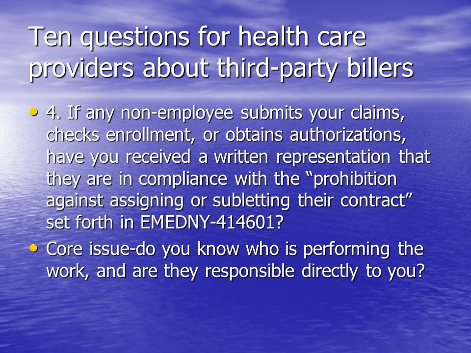 Ten questions for health care providers about third-party billers 4. If any non-employee submits your claims, checks enrollment, or obtains authorizat