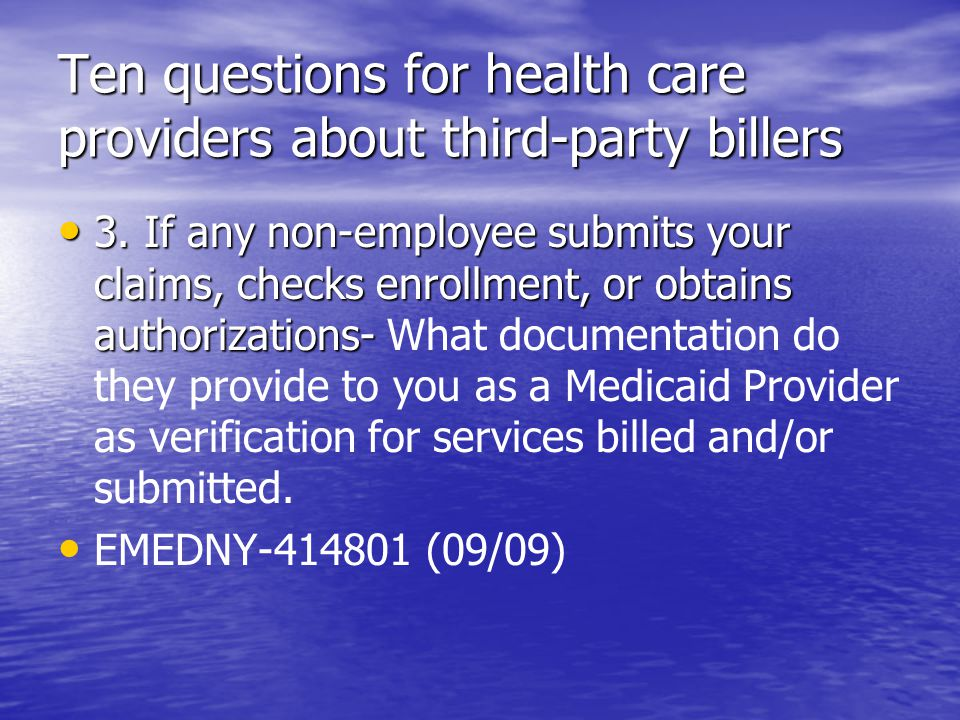 Ten questions for health care providers about third-party billers 3. If any non-employee submits your claims, checks enrollment, or obtains authorizat