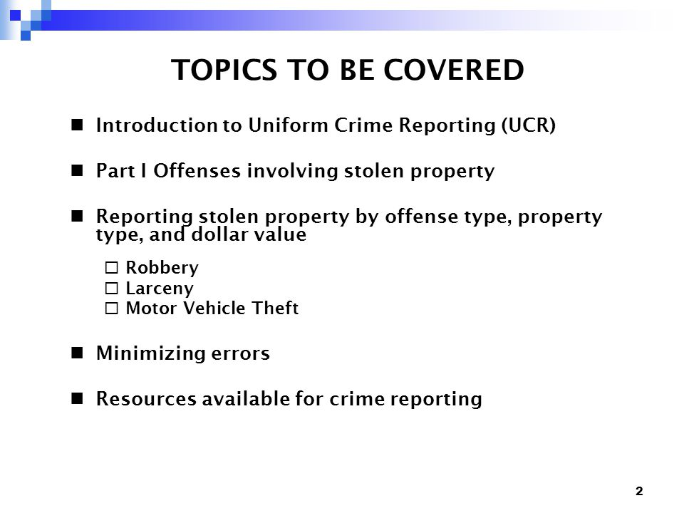2 TOPICS TO BE COVERED Introduction to Uniform Crime Reporting (UCR) Part I Offenses involving stolen property Reporting stolen property by offense type, property type, and dollar value  Robbery  Larceny  Motor Vehicle Theft Minimizing errors Resources available for crime reporting