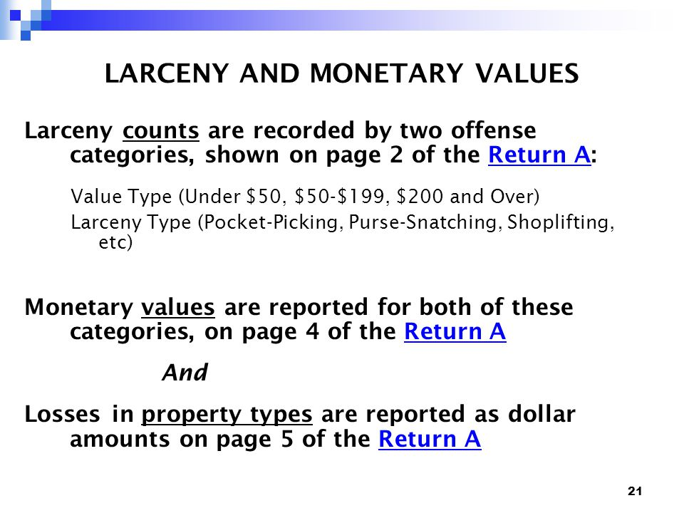 21 LARCENY AND MONETARY VALUES Larceny counts are recorded by two offense categories, shown on page 2 of the Return A:Return A Value Type (Under $50, $50-$199, $200 and Over) Larceny Type (Pocket-Picking, Purse-Snatching, Shoplifting, etc) Monetary values are reported for both of these categories, on page 4 of the Return AReturn A And Losses in property types are reported as dollar amounts on page 5 of the Return AReturn A