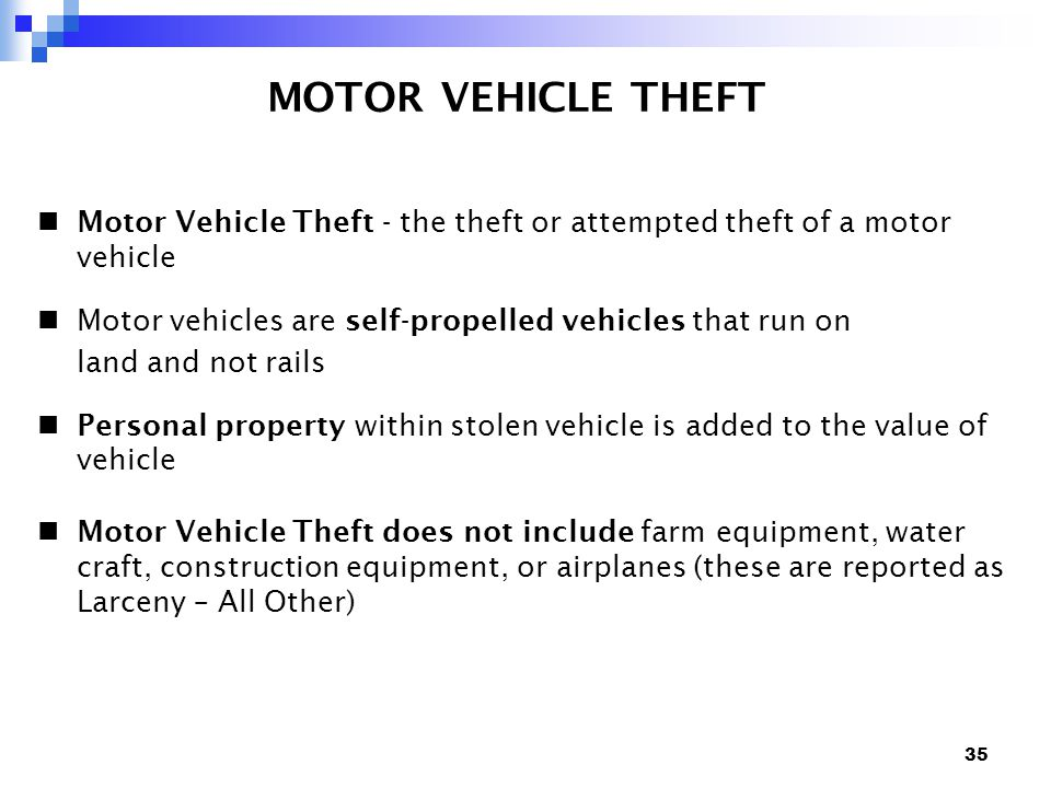 35 MOTOR VEHICLE THEFT Motor Vehicle Theft - the theft or attempted theft of a motor vehicle Motor vehicles are self-propelled vehicles that run on land and not rails Personal property within stolen vehicle is added to the value of vehicle Motor Vehicle Theft does not include farm equipment, water craft, construction equipment, or airplanes (these are reported as Larceny – All Other)