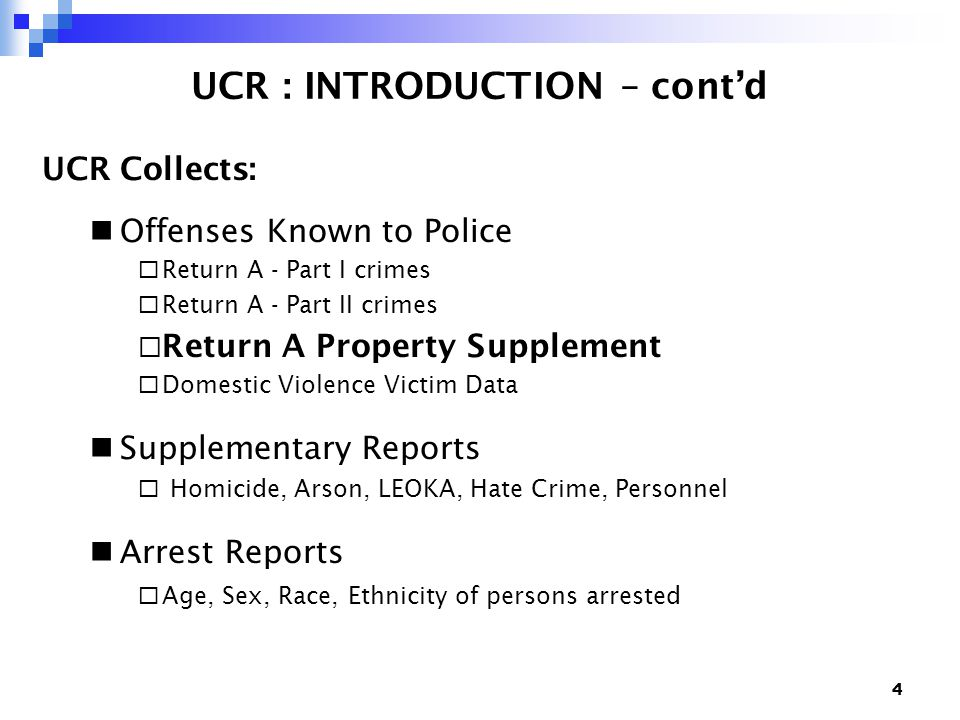 4 UCR : INTRODUCTION – cont'd UCR Collects: Offenses Known to Police  Return A - Part I crimes  Return A - Part II crimes  Return A Property Supplement  Domestic Violence Victim Data Supplementary Reports  Homicide, Arson, LEOKA, Hate Crime, Personnel Arrest Reports  Age, Sex, Race, Ethnicity of persons arrested