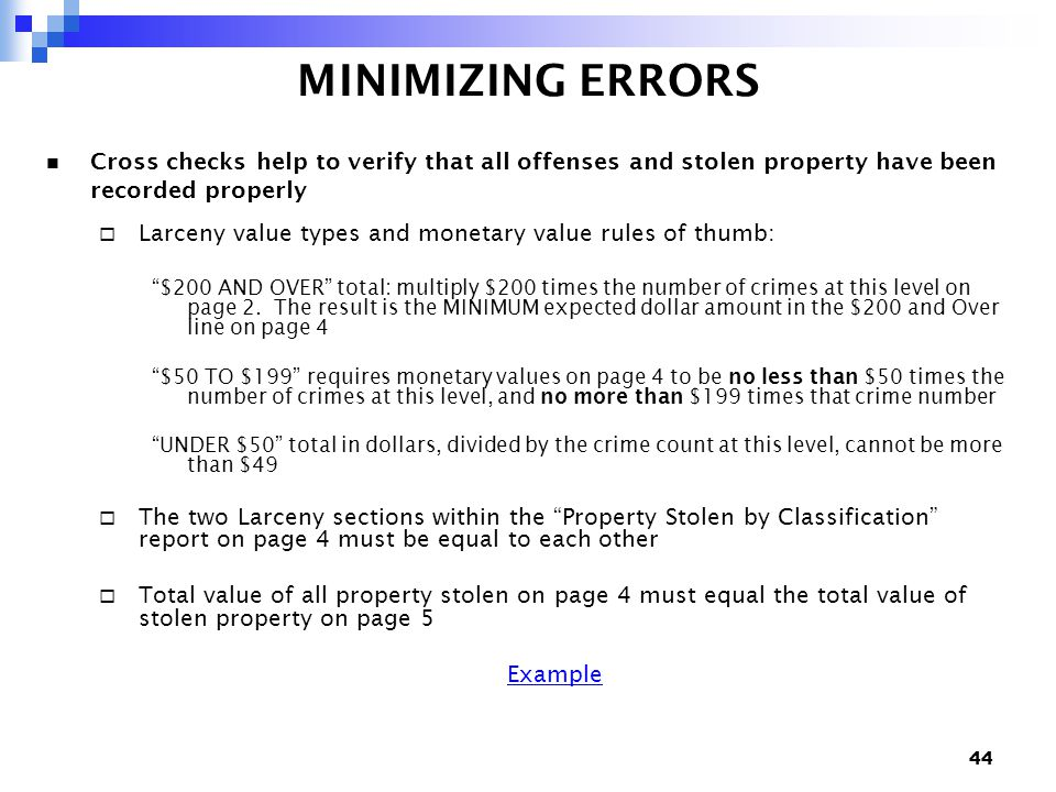 44 MINIMIZING ERRORS Cross checks help to verify that all offenses and stolen property have been recorded properly  Larceny value types and monetary value rules of thumb: $200 AND OVER total: multiply $200 times the number of crimes at this level on page 2.