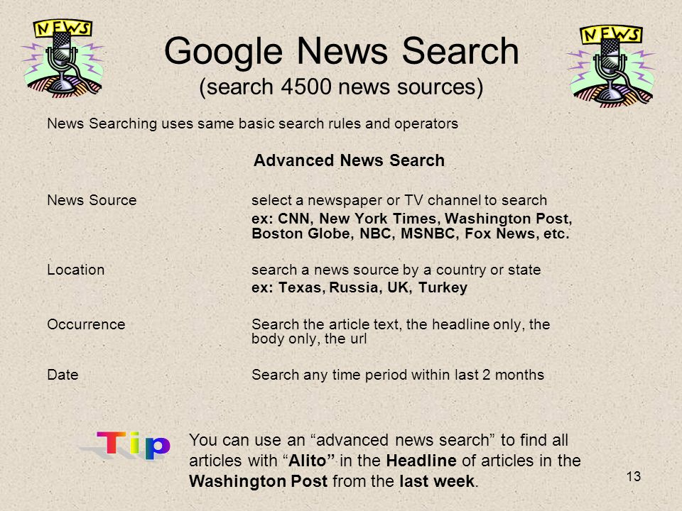 13 Google News Search (search 4500 news sources) News Searching uses same basic search rules and operators Advanced News Search News Sourceselect a newspaper or TV channel to search ex: CNN, New York Times, Washington Post, Boston Globe, NBC, MSNBC, Fox News, etc.