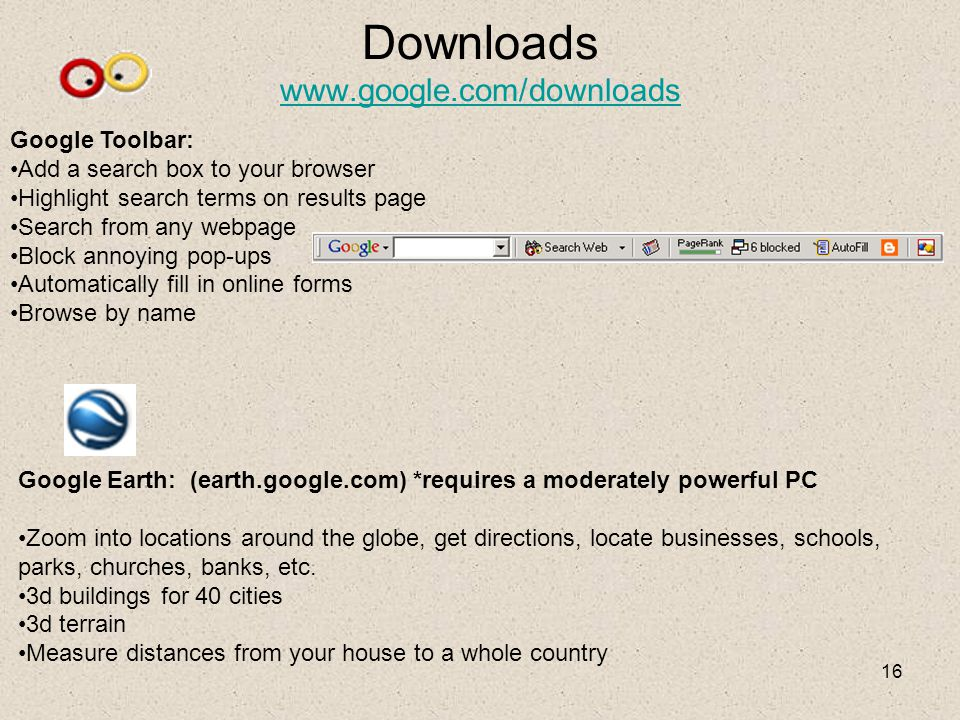 16 Downloads www.google.com/downloads www.google.com/downloads Google Toolbar: Add a search box to your browser Highlight search terms on results page