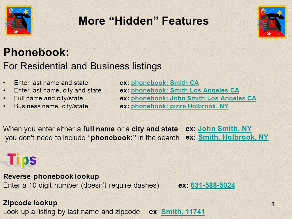 8 Phonebook: For Residential and Business listings Enter last name and stateex: phonebook: Smith CAphonebook: Smith CA Enter last name, city and stateex: phonebook: Smith Los Angeles CAphonebook: Smith Los Angeles CA Full name and city/stateex: phonebook: John Smith Los Angeles CAphonebook: John Smith Los Angeles CA Business name, city/state ex: phonebook: pizza Holbrook, NYphonebook: pizza Holbrook, NY When you enter either a full name or a city and state you don't need to include phonebook: in the search.