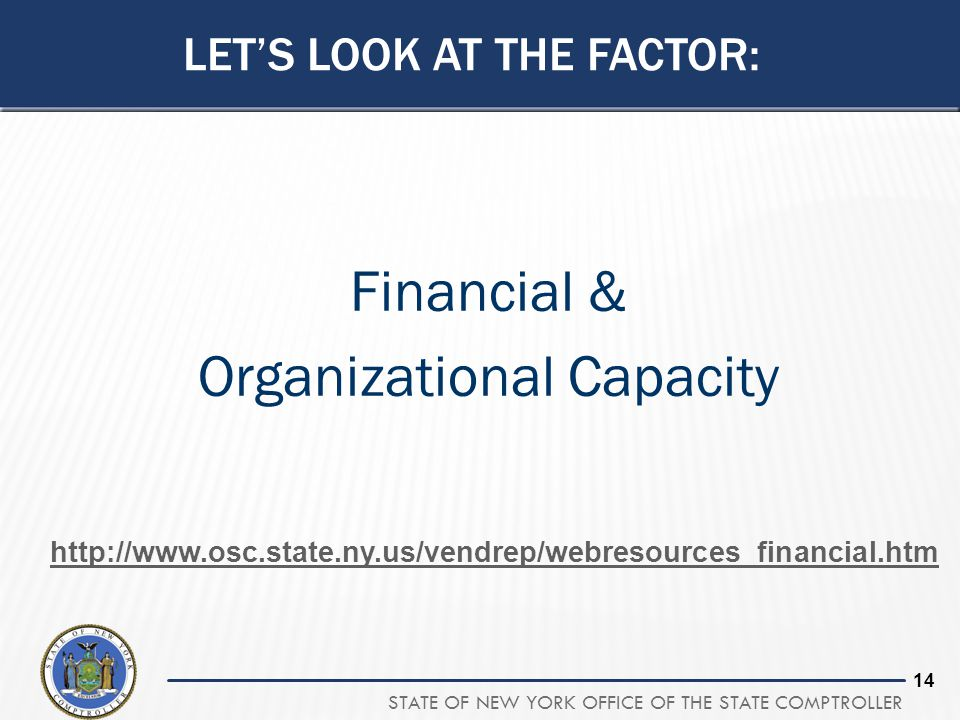 STATE OF NEW YORK OFFICE OF THE STATE COMPTROLLER 14 Financial & Organizational Capacity LET'S LOOK AT THE FACTOR: http://www.osc.state.ny.us/vendrep/