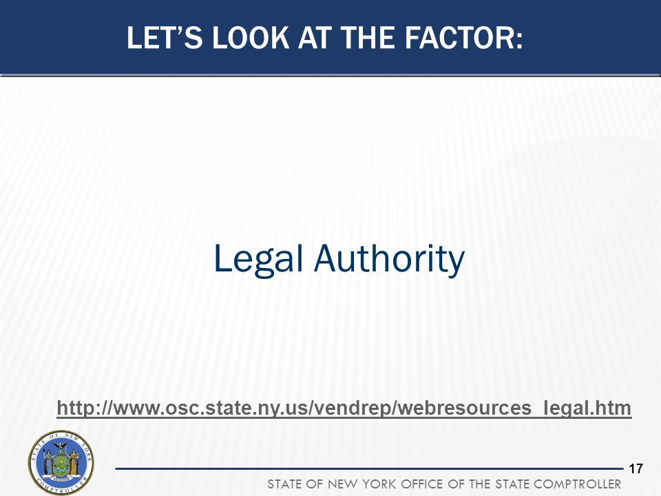 STATE OF NEW YORK OFFICE OF THE STATE COMPTROLLER 17 Legal Authority LET'S LOOK AT THE FACTOR: http://www.osc.state.ny.us/vendrep/webresources_legal.h
