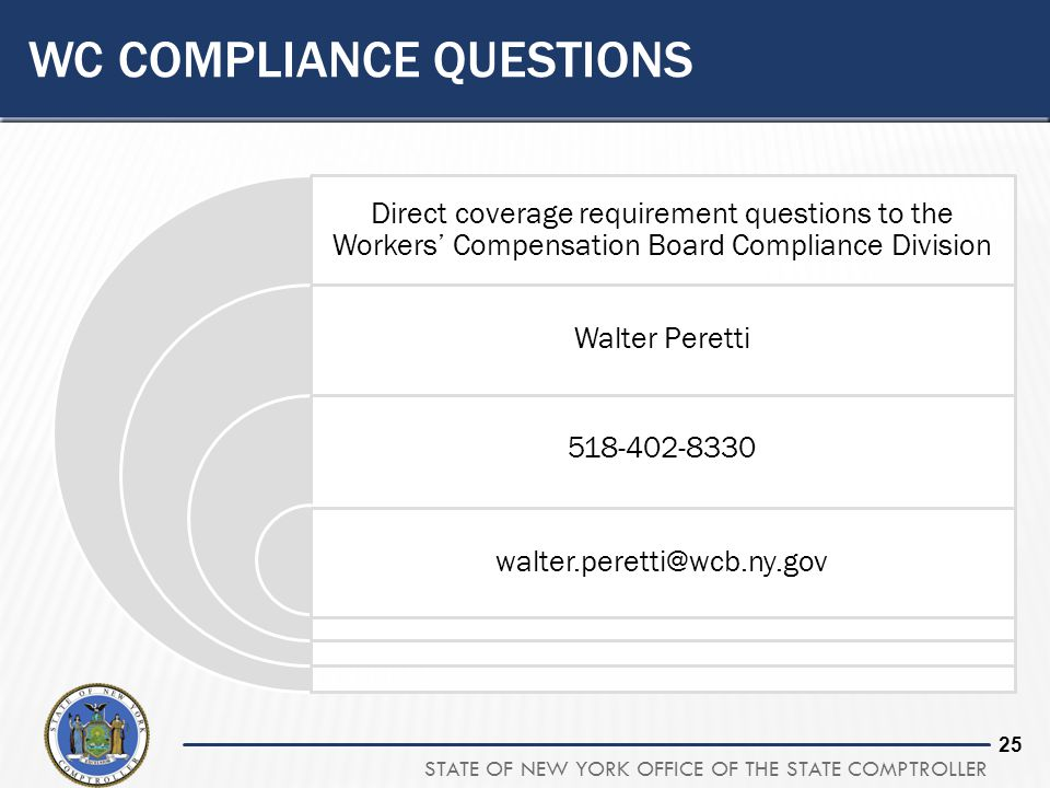STATE OF NEW YORK OFFICE OF THE STATE COMPTROLLER 25 WC COMPLIANCE QUESTIONS Direct coverage requirement questions to the Workers' Compensation Board