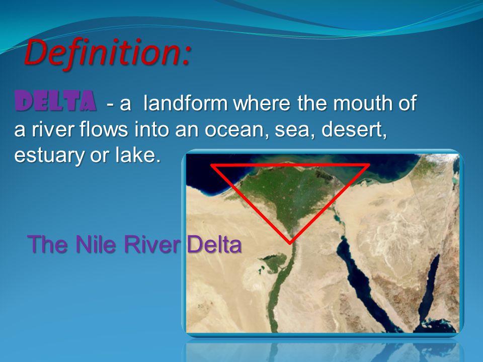 Delta - a landform where the mouth of a river flows into an ocean, sea, desert, estuary or lake. Definition: The Nile River Delta