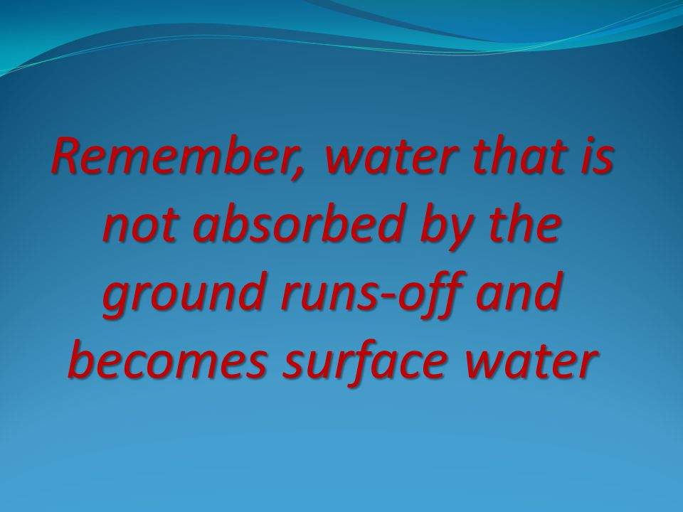Remember, water that is not absorbed by the ground runs-off and becomes surface water