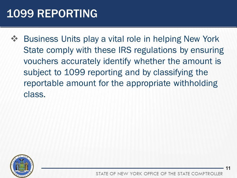STATE OF NEW YORK OFFICE OF THE STATE COMPTROLLER 11 1099 REPORTING  Business Units play a vital role in helping New York State comply with these IRS