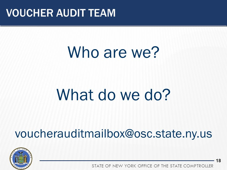 STATE OF NEW YORK OFFICE OF THE STATE COMPTROLLER 18 VOUCHER AUDIT TEAM Who are we? What do we do? voucherauditmailbox@osc.state.ny.us