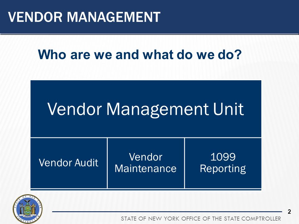 STATE OF NEW YORK OFFICE OF THE STATE COMPTROLLER 2 VENDOR MANAGEMENT Vendor Management Unit Vendor Audit Vendor Maintenance 1099 Reporting Who are we