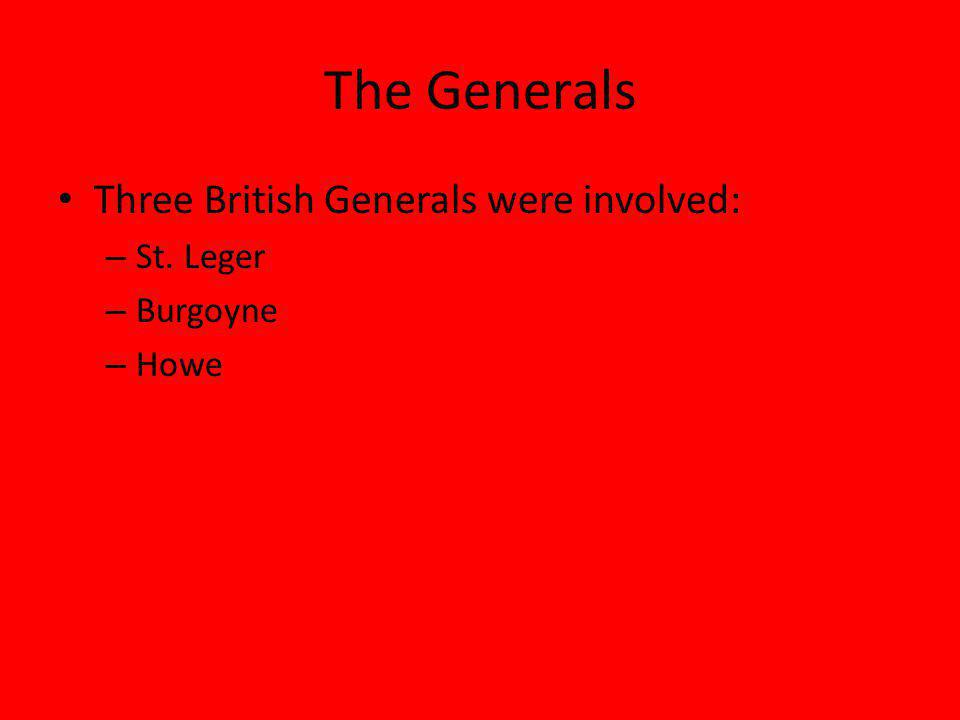 The Generals Three British Generals were involved: – St. Leger – Burgoyne – Howe