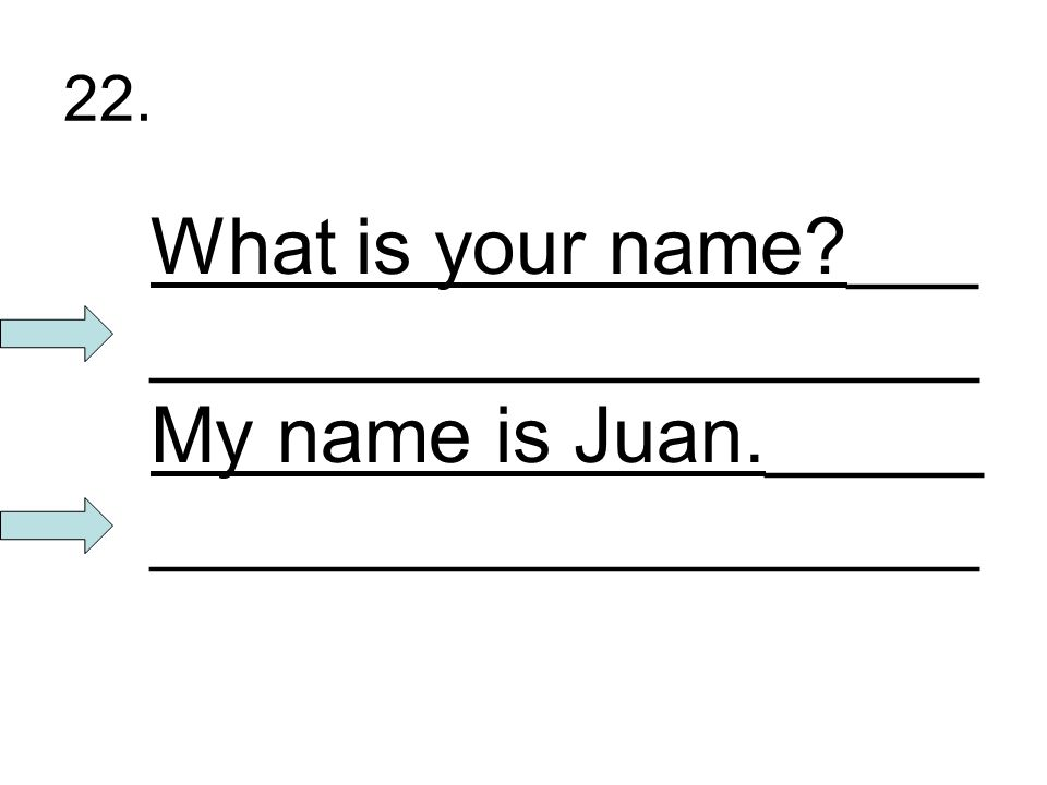 22. What is your name?___ ___________________ My name is Juan._____ ___________________