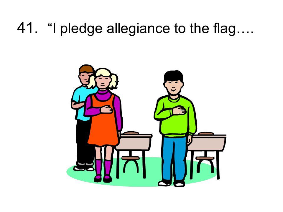 "41. ""I pledge allegiance to the flag…."