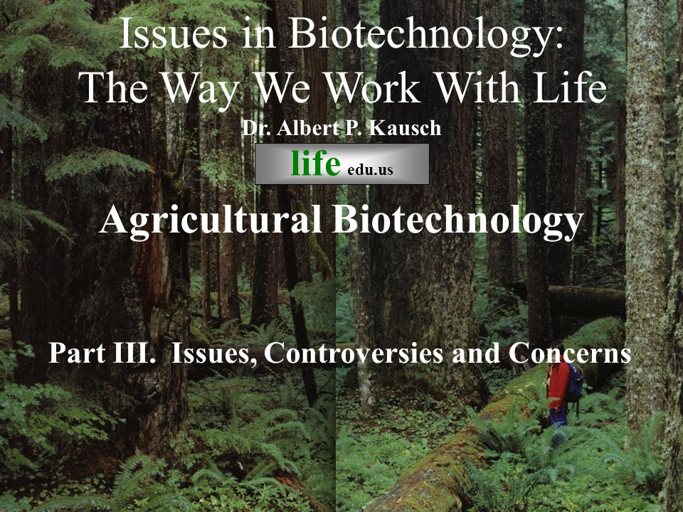 © life_edu Part III. Issues, Controversies and Concerns Issues in Biotechnology: The Way We Work With Life Dr. Albert P. Kausch life edu.us Agricultur
