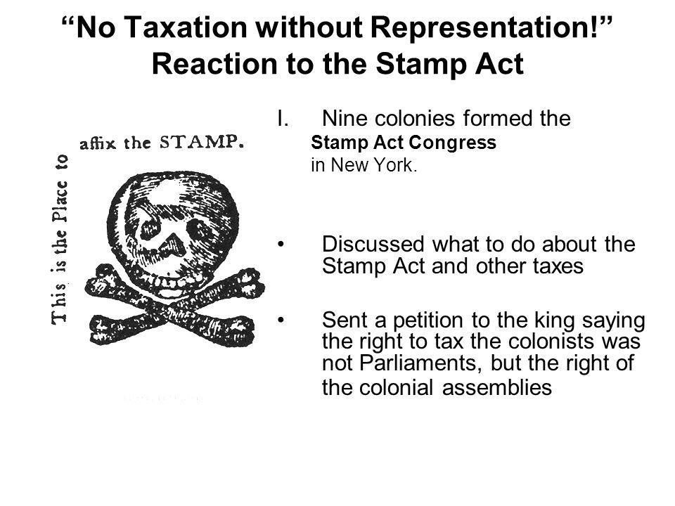 No Taxation without Representation! Reaction to the Stamp Act I.Nine colonies formed the Stamp Act Congress in New York.