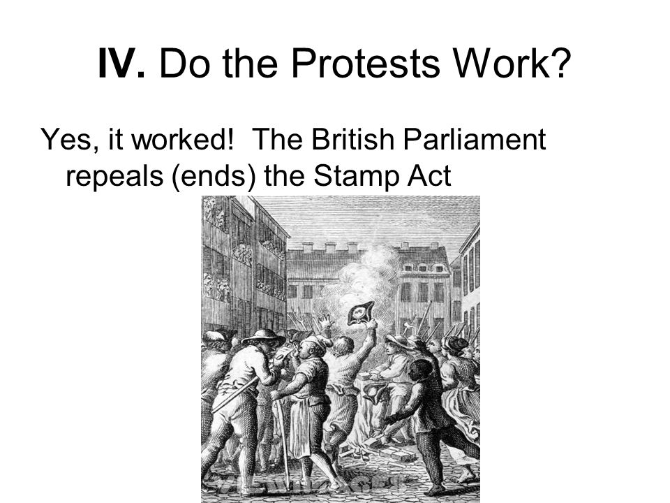 IV. Do the Protests Work? Yes, it worked! The British Parliament repeals (ends) the Stamp Act