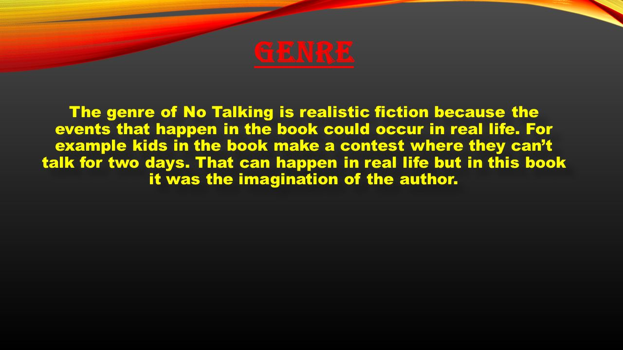 GENRE The genre of No Talking is realistic fiction because the events that happen in the book could occur in real life. For example kids in the book m