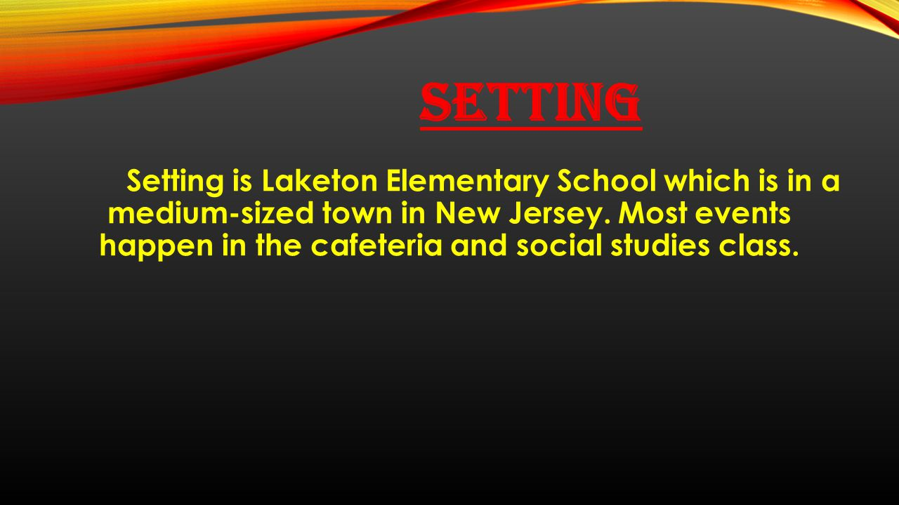 SETTING Setting is Laketon Elementary School which is in a medium-sized town in New Jersey. Most events happen in the cafeteria and social studies cla