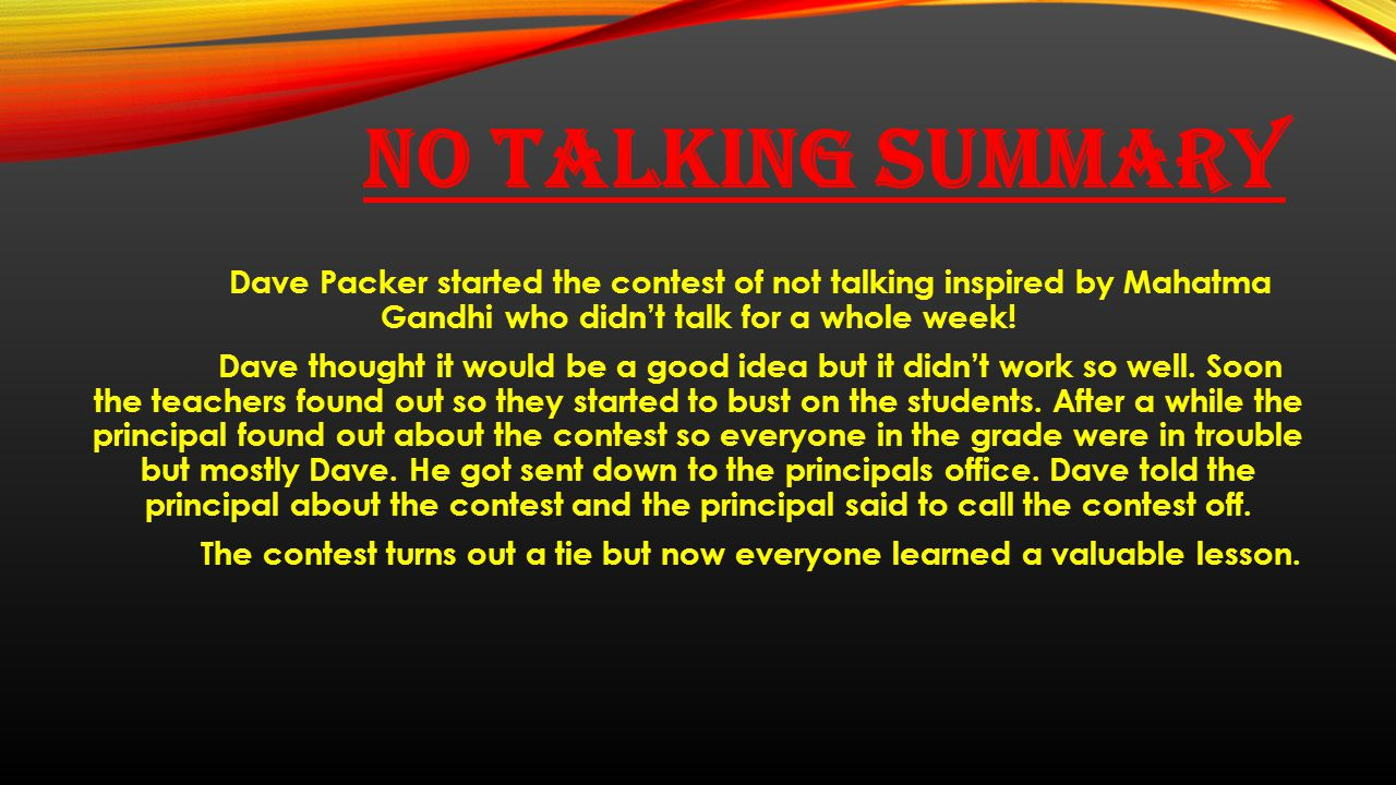 NO TALKING SUMMARY Dave Packer started the contest of not talking inspired by Mahatma Gandhi who didn't talk for a whole week! Dave thought it would b