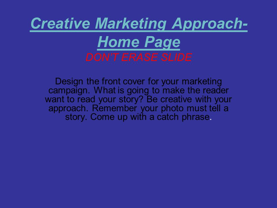 Creative Marketing Approach- Home Page DON'T ERASE SLIDE Design the front cover for your marketing campaign. What is going to make the reader want to