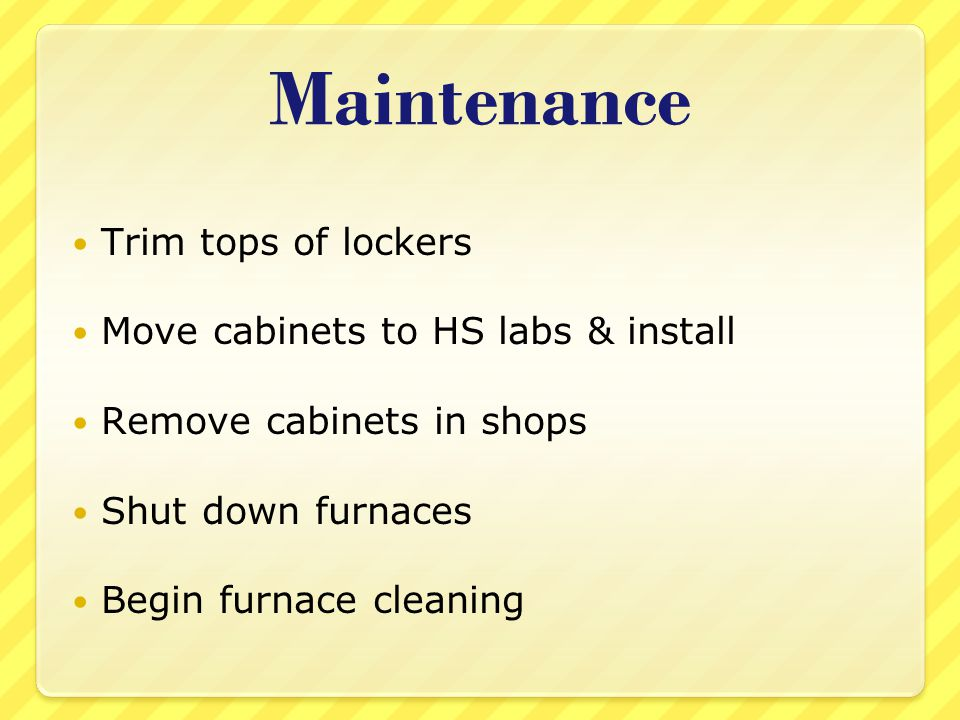 Maintenance Trim tops of lockers Move cabinets to HS labs & install Remove cabinets in shops Shut down furnaces Begin furnace cleaning