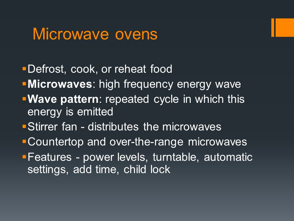Microwave ovens  Defrost, cook, or reheat food  Microwaves: high frequency energy wave  Wave pattern: repeated cycle in which this energy is emitted  Stirrer fan - distributes the microwaves  Countertop and over-the-range microwaves  Features - power levels, turntable, automatic settings, add time, child lock